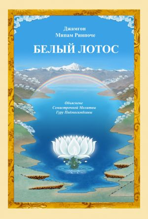 книги Джамгона Мипама Ринпоче «БЕЛЫЙ ЛОТОС» (Объяснение Семистрочной Молитвы Гуру Падмасамбхавы).