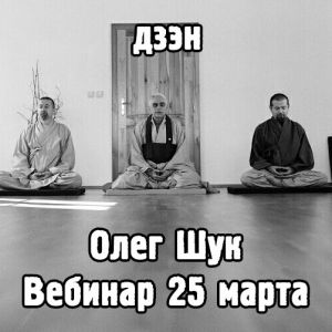 Вебинар 25.03 в 20:00 с Мастером Дхармы Школы Дзэн Кван Ум Олегом Шуком