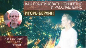 Как практиковать конкретно и расслабленно: онлайн занятия с Игорем Берхиным, 4-5 сентября